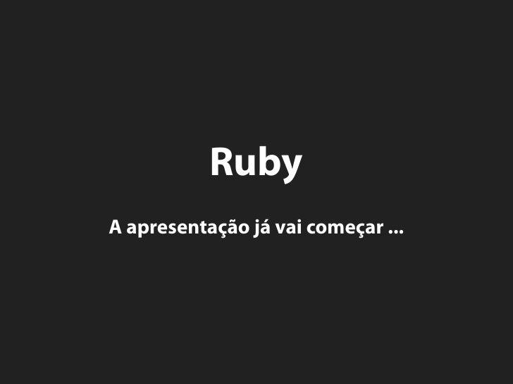 Ruby A apresentação já vai começar ...