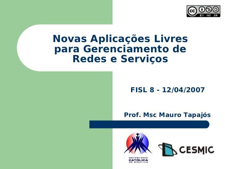 Novas Aplicações Livres para Gerenciamento de Redes e Serviços FISL 8 - 12/04/2007 Prof. Msc Mauro Tapajós