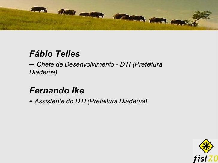 Fábio Telles  –  Chefe de Desenvolvimento - DTI (Prefeitura Diadema) Fernando Ike -   Assistente do DTI (Prefeitura Diadema)