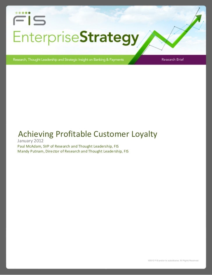 Research BriefAchieving Profitable Customer LoyaltyJanuary 2012Paul McAdam, SVP of Research and Thought Leadership, FISMan...