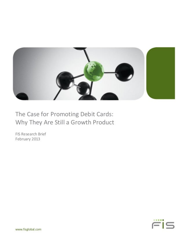 The Case for Promoting Debit Cards:Why They Are Still a Growth ProductFIS Research BriefFebruary 2013www.fisglobal.com