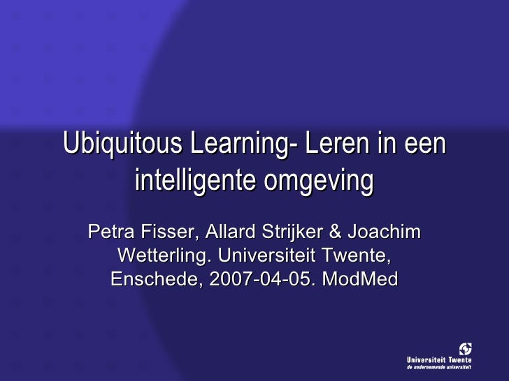 Fisser, P. Strijker, A., Wetterling, J. (2007 04 01). Ubiquitous Learning