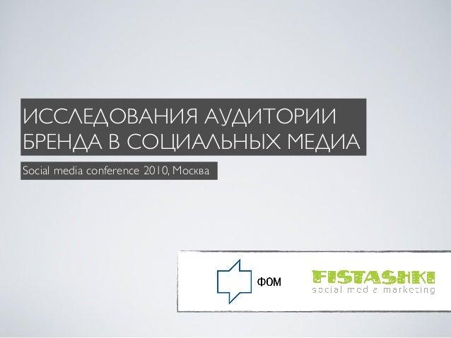 ИССЛЕДОВАНИЯ АУДИТОРИИ БРЕНДА В СОЦИАЛЬНЫХ МЕДИА Social media conference 2010, Москва