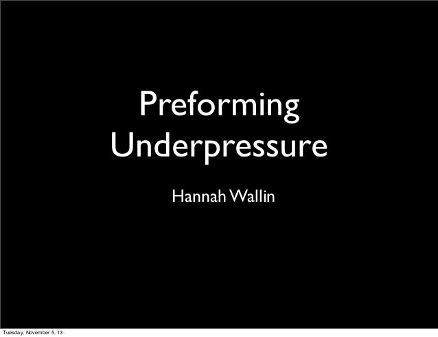 Preforming Underpressure Hannah Wallin  Tuesday, November 5, 13