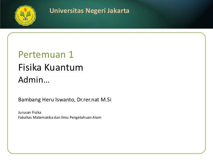 Pertemuan 1 Fisika Kuantum Admin… Bambang Heru Iswanto, Dr.rer.nat M.Si <ul><li>Jurusan Fisika </li></ul><ul><li>Fakultas ...