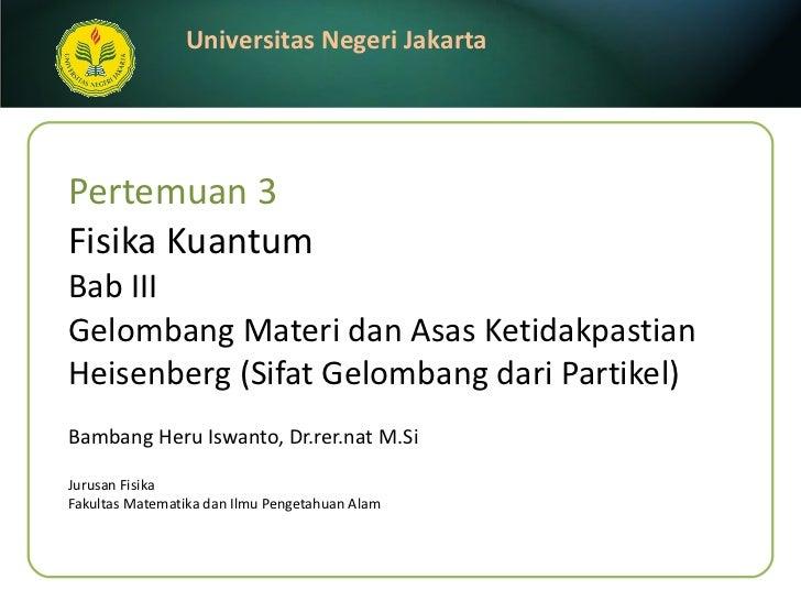 Pertemuan 3 Fisika Kuantum Bab III  Gelombang Materi dan Asas Ketidakpastian Heisenberg (Sifat Gelombang dari Partikel) Ba...