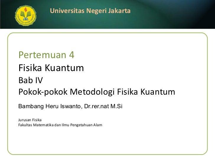 Pertemuan 4 Fisika Kuantum Bab IV  Pokok-pokok Metodologi   Fisika Kuantum Bambang Heru Iswanto, Dr.rer.nat M.Si <ul><li>J...