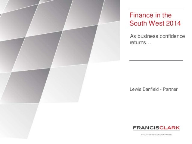 Finance in the South West 2014 As business confidence returns…  Lewis Banfield - Partner
