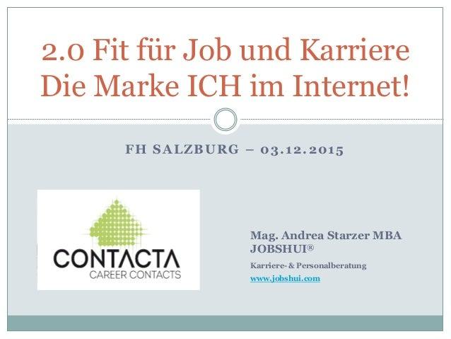 FH SALZBURG – 03.12.2015 2.0 Fit für Job und Karriere Die Marke ICH im Internet! Mag. Andrea Starzer MBA JOBSHUI® Karriere...