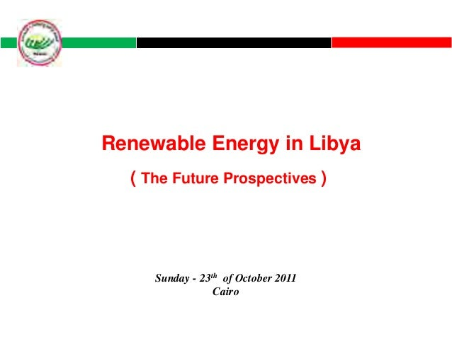 Renewable Energy in Libya  ( The Future Prospectives )     Sunday - 23th of October 2011                 Cairo