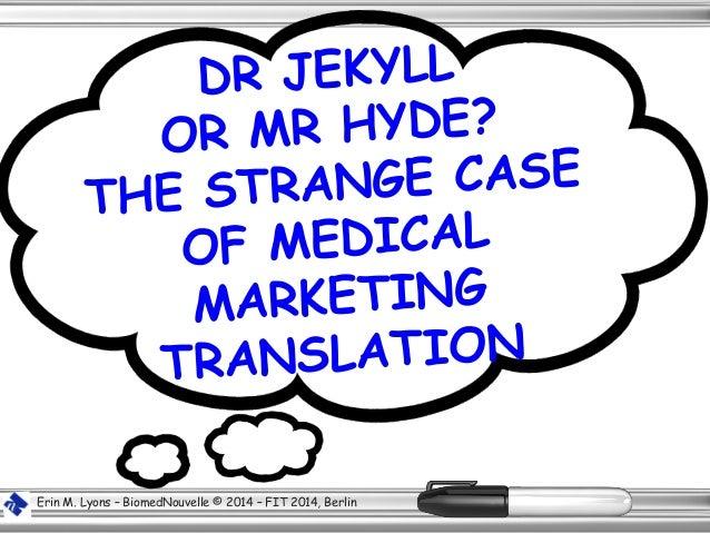 DR JEKYLL OR MR HYDE? THE STRANGE CASE OF MEDICAL MARKETING TRANSLATION Erin M. Lyons – BiomedNouvelle © 2014 – FIT 2014, ...