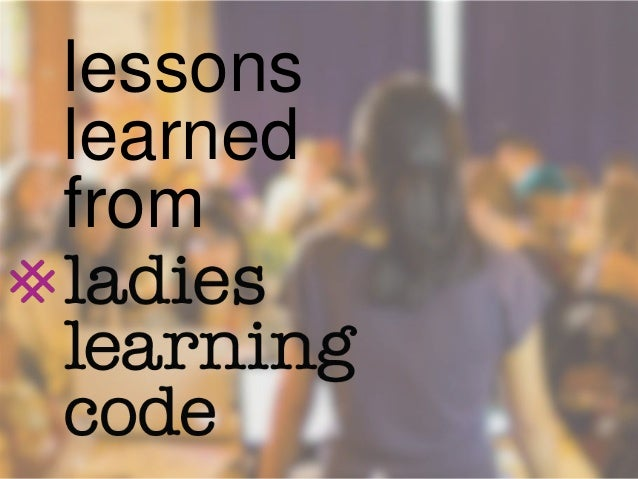 Lessons Learned from Ladies Learning Code with Pearl Chen, Heather Payne