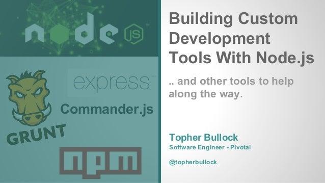 Building Custom Development Tools With Node.js Commander.js Topher Bullock Software Engineer - Pivotal @topherbullock .. a...