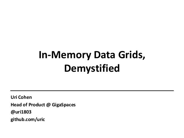 Uri Cohen Head of Product @ GigaSpaces @uri1803 github.com/uric In-Memory Data Grids, Demystified