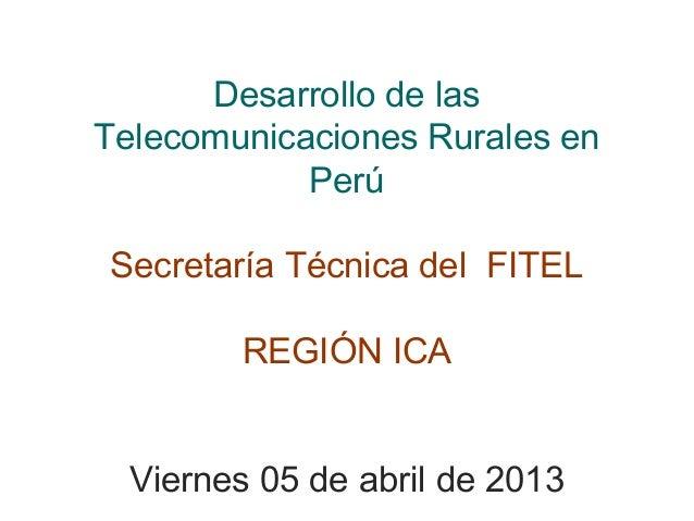 Desarrollo de lasTelecomunicaciones Rurales en            PerúSecretaría Técnica del FITEL        REGIÓN ICA  Viernes 05 d...