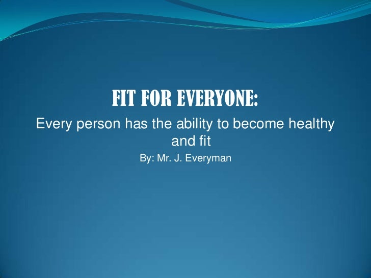 FIT FOR EVERYONE:<br />Every person has the ability to become healthy and fit<br />By: Mr. J. Everyman<br />