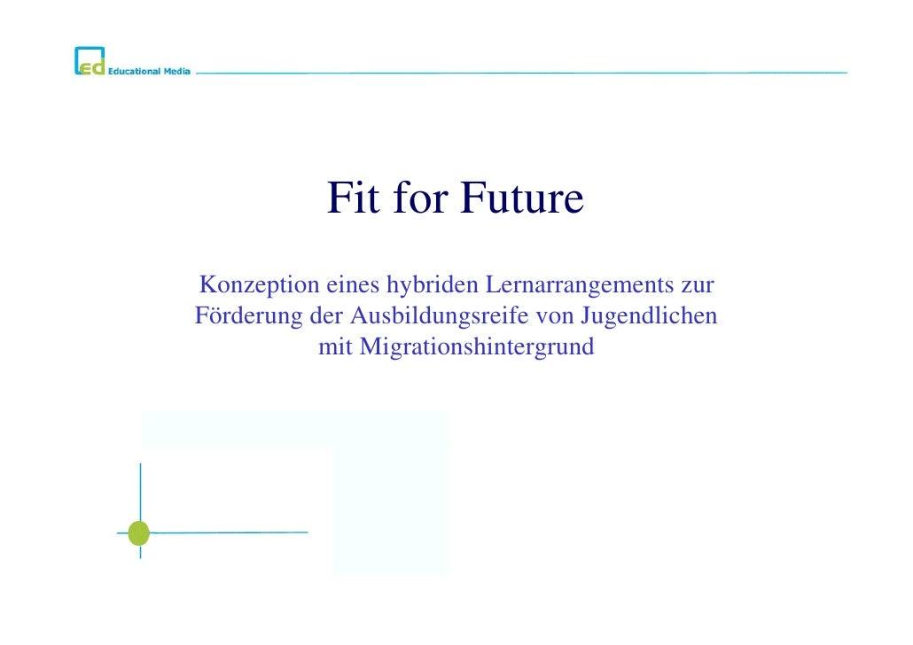 Fit for FutureKonzeption eines hybriden Lernarrangements zurFörderung der Ausbildungsreife von Jugendlichen           mit ...