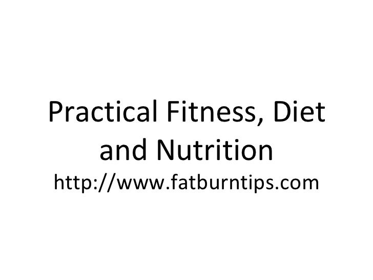 Practical Fitness, Diet and Nutrition http://www.fatburntips.com