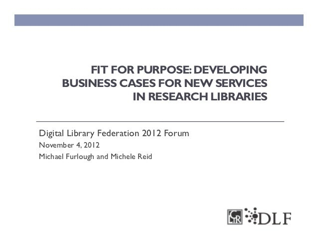 FIT FOR PURPOSE: DEVELOPING      BUSINESS CASES FOR NEW SERVICES                 IN RESEARCH LIBRARIESDigital Library Fede...
