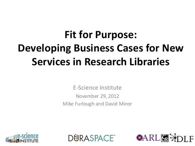 Fit for Purpose:Developing Business Cases for New  Services in Research Libraries            E-Science Institute          ...