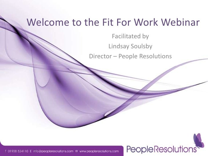 Welcome to the Fit For Work Webinar<br />Facilitated by <br />Lindsay Soulsby<br />Director – People Resolutions<br />