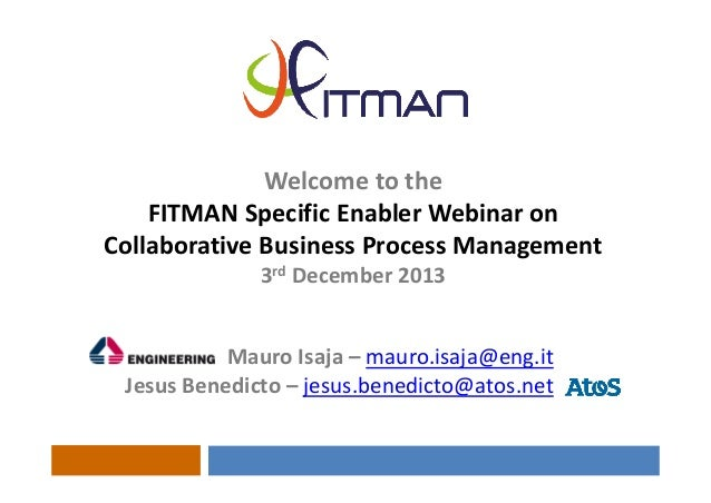 Welcometothe FITMANSpecificEnablerWebinaron CollaborativeBusinessProcessManagement 3rd December2013 MauroIsaja...