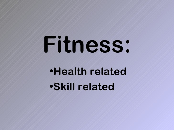 Fitness:•Health related•Skill related