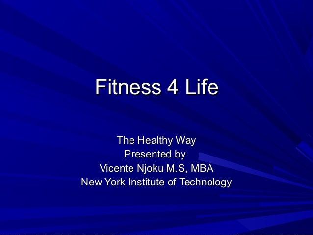 Fitness 4 LifeFitness 4 Life The Healthy WayThe Healthy Way Presented byPresented by Vicente Njoku M.S, MBAVicente Njoku M...