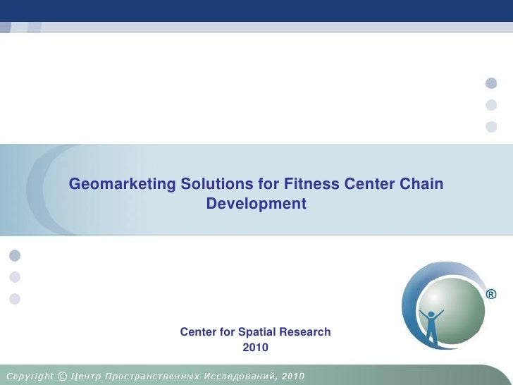 Geomarketing Solutions for Fitness Center Chain                 Development                  Center for Spatial Research  ...