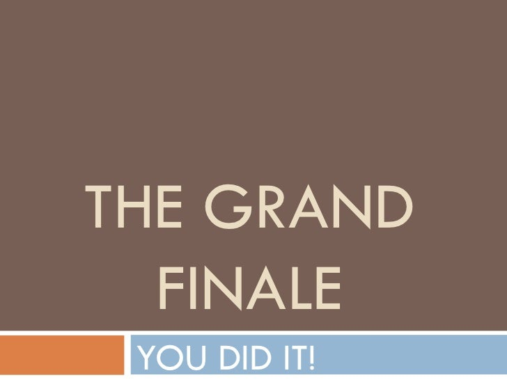 THE GRAND FINALE YOU DID IT!