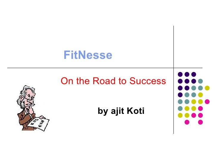 FitNesseOn the Road to Success       by ajit Koti