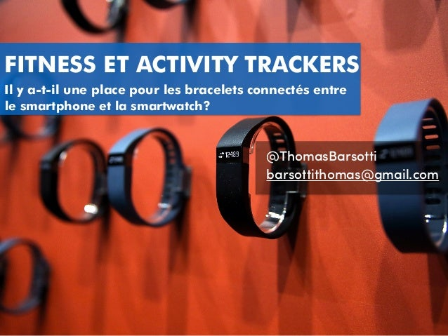 FITNESS ET ACTIVITY TRACKERS @ThomasBarsotti barsottithomas@gmail.com Il y a-t-il une place pour les bracelets connectés e...