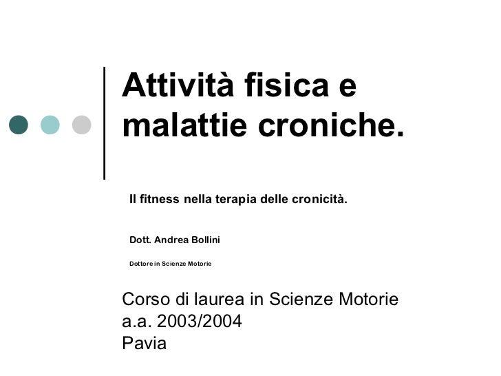 Attività fisica emalattie croniche.Il fitness nella terapia delle cronicità.Dott. Andrea BolliniDottore in Scienze Motorie...
