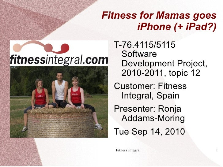 Fitness for Mamas goes        iPhone (+ iPad?)   T-76.4115/5115     Software     Development Project,     2010-2011, topic...
