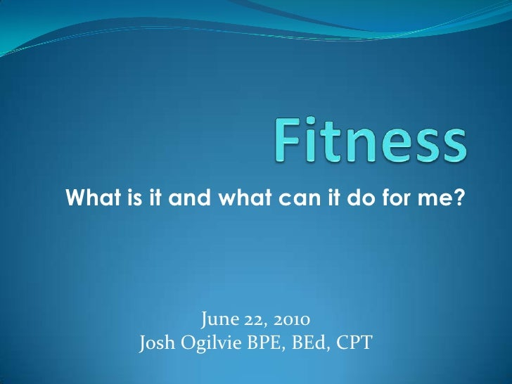 What is it and what can it do for me?<br />Fitness<br />June 22, 2010<br />Josh Ogilvie BPE, BEd, CPT <br />