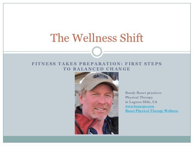 The Wellness ShiftFITNESS TAKES PREPARATION: FIRST STEPS         TO BALANCED CHANGE                           Randy Bauer ...