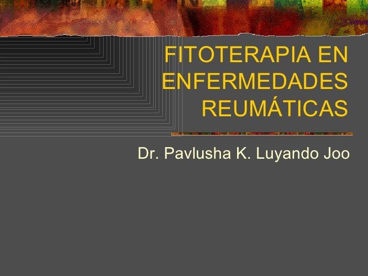 FITOTERAPIA EN ENFERMEDADES REUMÁTICAS Dr. Pavlusha K. Luyando Joo