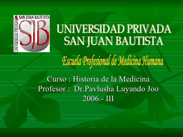 Curso : Historia de la Medicina Profesor :  Dr.Pavlusha Luyando Joo 2006 - III Escuela Profesional de Medicina Humana UNIV...