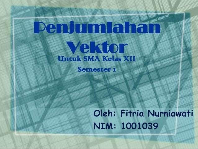 Penjumlahan Vektor Untuk SMA Kelas XII Semester 1  Oleh: Fitria Nurniawati NIM: 1001039