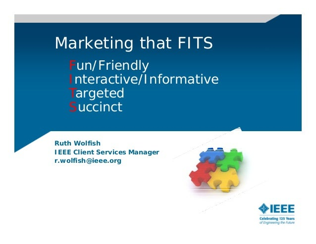 Marketing that FITS   Fun/Friendly   Interactive/Informative   Targeted   SuccinctRuth WolfishIEEE Client Services Manager...