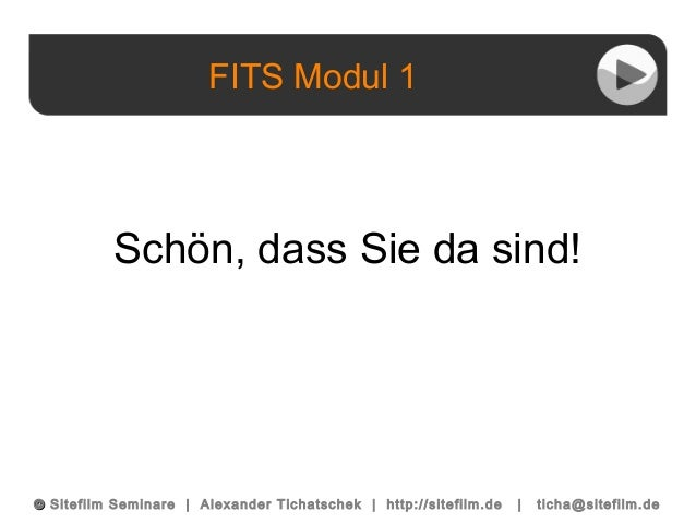 FITS Modul 1 ©© Sitefilm Seminare   Alexander Tichatschek   http://sitefilm.de   ticha@sitefilm.de Schön, dass Sie da sind!