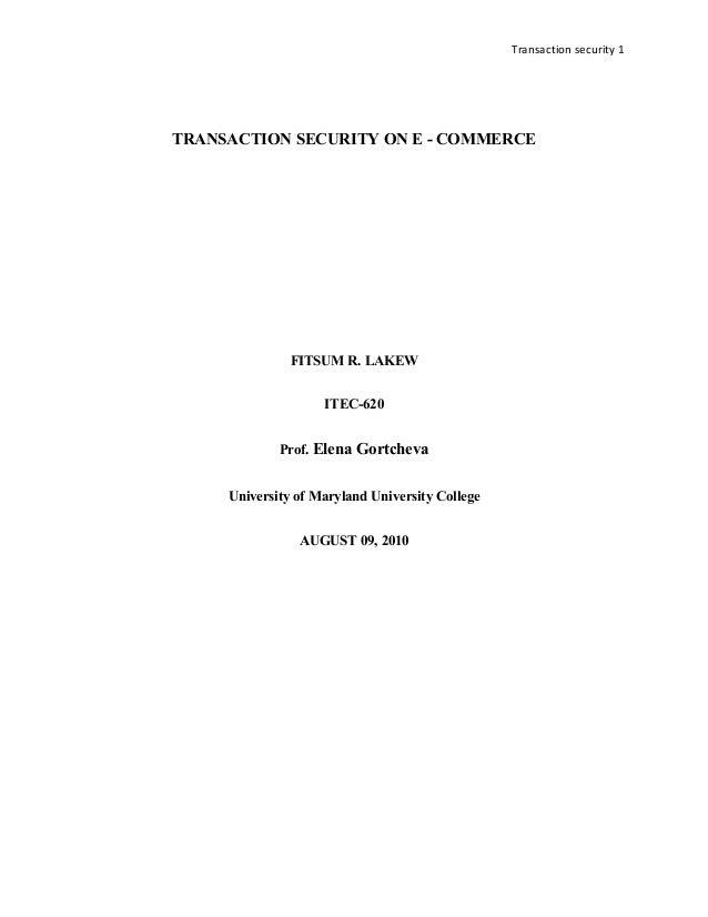 Transaction security 1 TRANSACTION SECURITY ON E - COMMERCE FITSUM R. LAKEW ITEC-620 Prof. Elena Gortcheva University of M...