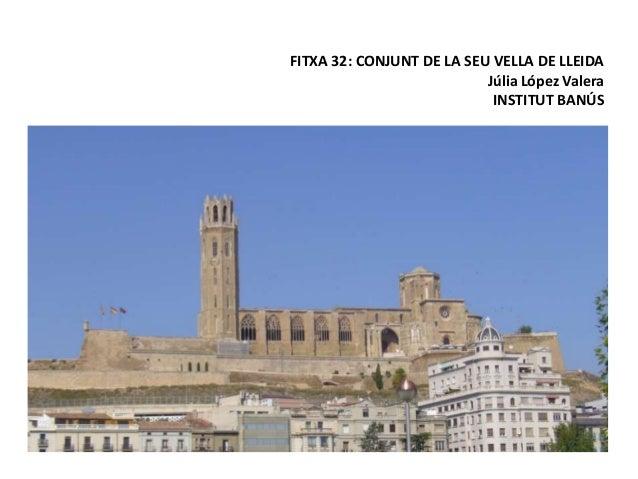 FITXA 32: CONJUNT DE LA SEU VELLA DE LLEIDA Júlia López Valera INSTITUT BANÚS
