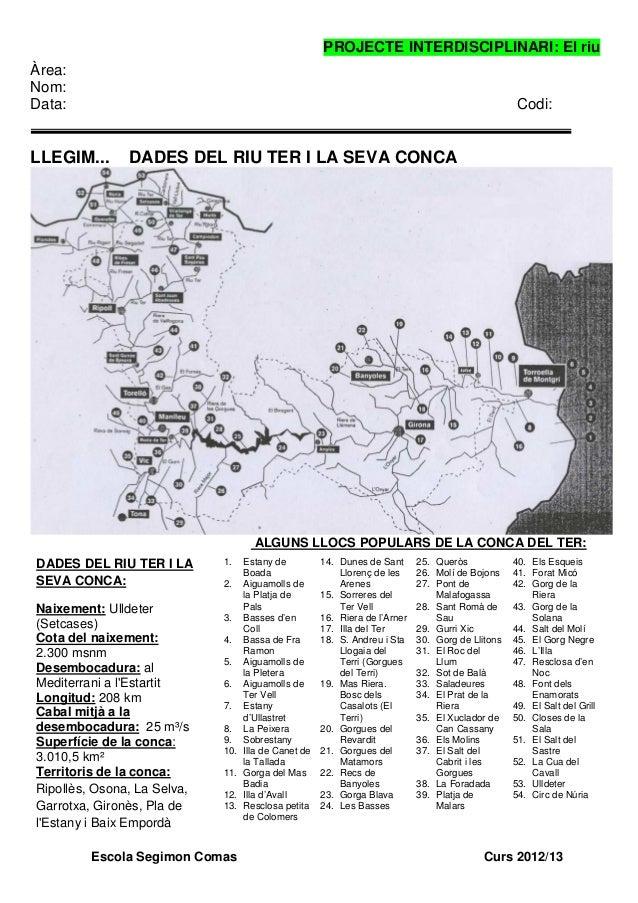 PROJECTE INTERDISCIPLINARI: El riuEscola Segimon Comas Curs 2012/13Àrea:Nom:Data: Codi:LLEGIM... DADES DEL RIU TER I LA SE...