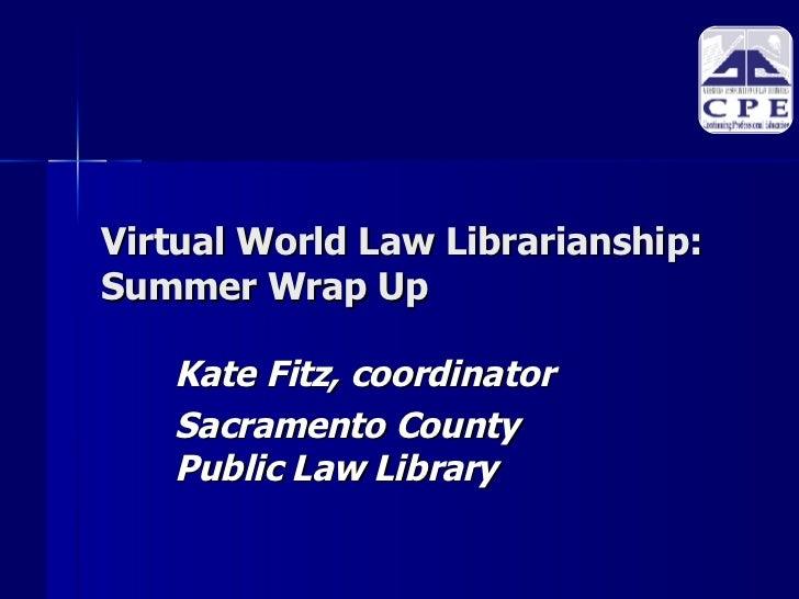 Virtual World Law Librarianship: Summer Wrap Up <ul><ul><li>Kate Fitz, coordinator </li></ul></ul><ul><ul><li>Sacramento C...