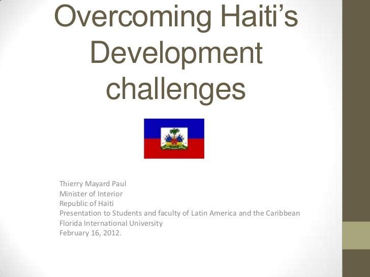 Overcoming Haiti's  Development   challengesThierry Mayard PaulMinister of InteriorRepublic of HaitiPresentation to Studen...