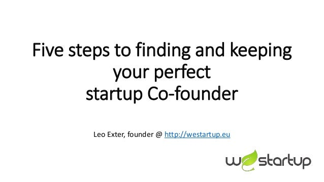 Five steps to finding and keeping your perfect startup Co-founder Leo Exter, founder @ http://westartup.eu