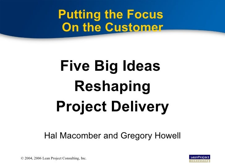 Putting the Focus  On the Customer Five Big Ideas  Reshaping Project Delivery Hal Macomber and Gregory Howell