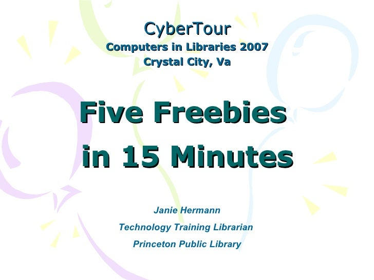 Five Freebies  in 15 Minutes CyberTour Computers in Libraries 2007 Crystal City, Va Janie Hermann Technology Training Libr...