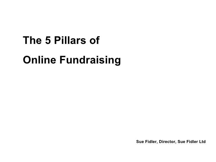The 5 Pillars of Online Fundraising Sue Fidler, Director, Sue Fidler Ltd